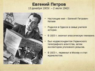 Евгений Петров 13 декабря 1903г. – 2 июля 1942г. Настоящее имя – Евгений Петр