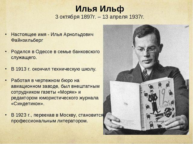 Илья Ильф 3 октября 1897г. – 13 апреля 1937г. Настоящее имя - Илья Арнольдови...