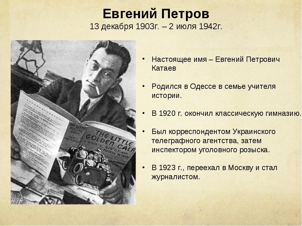 Евгений Петров 13 декабря 1903г. – 2 июля 1942г. Настоящее имя – Евгений Петр...