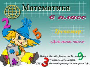 Тренажер: «Делимость чисел» 9 Дибиргаджиева Патимат Магомедовна Учитель матем