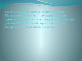 Максим Горький, при рождении Алексей Максимович Пешков — русский писатель, д