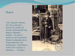Пьеса Сам Горький отмечал, что пьеса являлась итогом его почти 20-летних набл