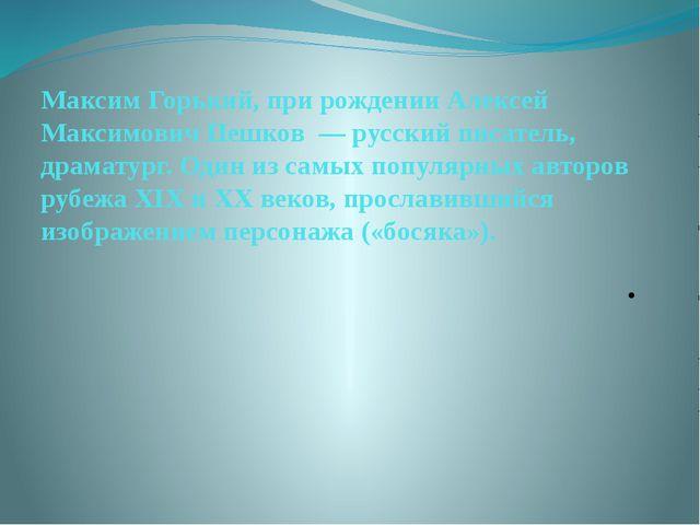Максим Горький, при рождении Алексей Максимович Пешков — русский писатель, д...