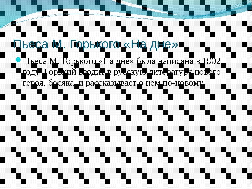 Пьеса М. Горького «На дне» Пьеса М. Горького «На дне» была написана в 1902 го...