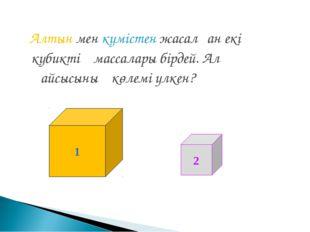 Алтын мен күмістен жасалған екі кубиктің массалары бірдей. Ал қайсысының көл