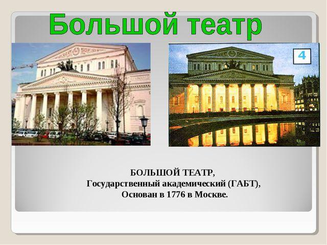 БОЛЬШОЙ ТЕАТР, Государственный академический (ГАБТ), Основан в 1776 в Москве.