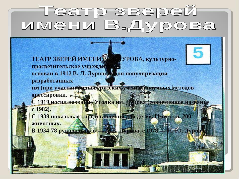 ТЕАТР ЗВЕРЕЙ ИМЕНИ В. Л. ДУРОВА, культурно-просветительское учреждение, основ...