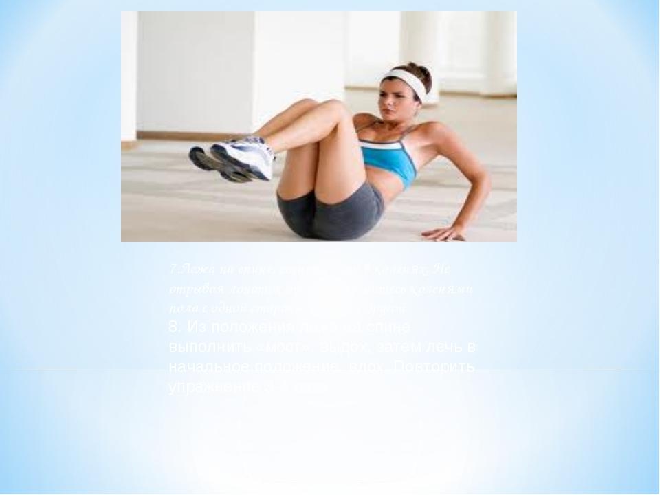 7.Лежа на спине, согните ноги в коленях. Не отрывая лопаток от пола, коснитес...