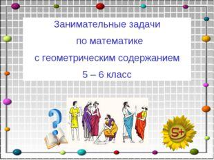 Занимательные задачи по математике с геометрическим содержанием 5 – 6 класс