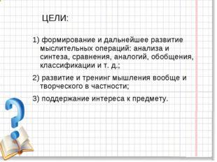 ЦЕЛИ: 1) формирование и дальнейшее развитие мыслительных операций: анализа и