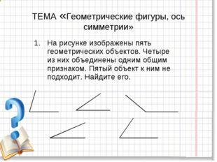 ТЕМА «Геометрические фигуры, ось симметрии» На рисунке изображены пять геомет