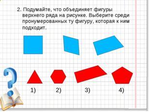 2. Подумайте, что объединяет фигуры верхнего ряда на рисунке. Выберите среди