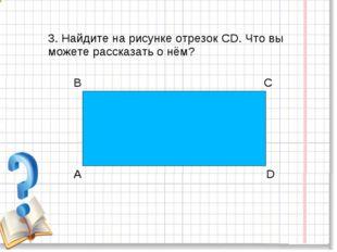 3. Найдите на рисунке отрезок CD. Что вы можете рассказать о нём?