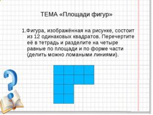 ТЕМА «Площади фигур» 1.Фигура, изображённая на рисунке, состоит из 12 одинако