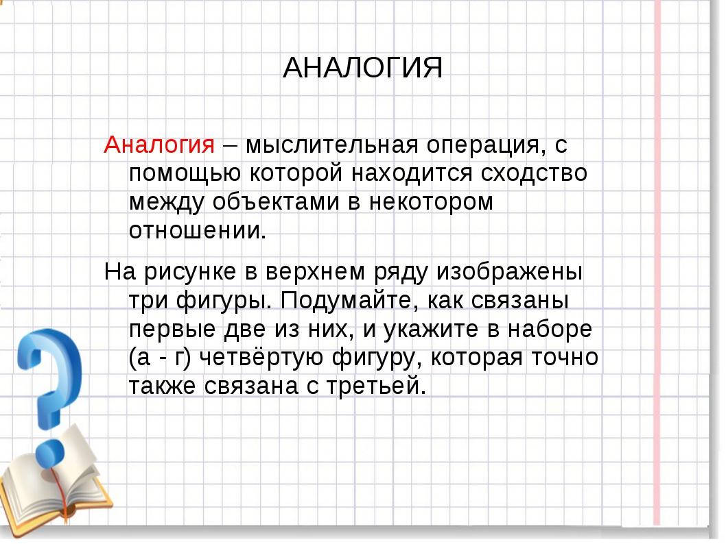 АНАЛОГИЯ Аналогия – мыслительная операция, с помощью которой находится сходст...