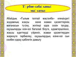 Тәрбие сабағының мақсаты: Абайдың «Ғылым таппай мақтанба» өлеңіндегі жадамның