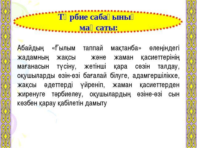 Тәрбие сабағының мақсаты: Абайдың «Ғылым таппай мақтанба» өлеңіндегі жадамның...