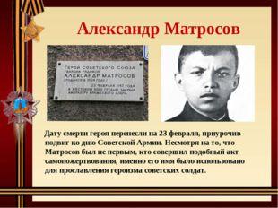 Александр Матросов Дату смерти героя перенесли на 23 февраля, приурочив подв