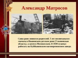 Александр Матросов Саша рано лишился родителей. 5 лет воспитывался сначала в