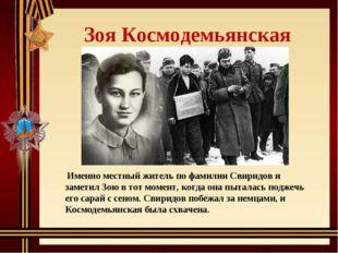 Зоя Космодемьянская Именно местный житель по фамилии Свиридов и заметил Зою