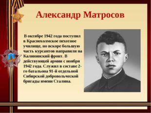 Александр Матросов В октябре 1942 года поступил в Краснохолмское пехотное уч