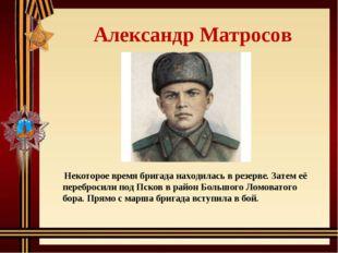 Александр Матросов Некоторое время бригада находилась в резерве. Затем её пе