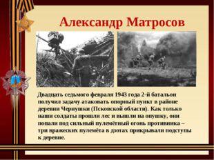 Александр Матросов Двадцать седьмого февраля 1943 года 2-й батальон получил