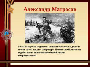 Александр Матросов Тогда Матросов поднялся, рывком бросился к дзоту и своим