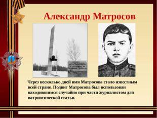 Александр Матросов Через несколько дней имя Матросова стало известным всей с