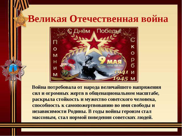 Великая Отечественная война Война потребовала от народа величайшего напряжени...