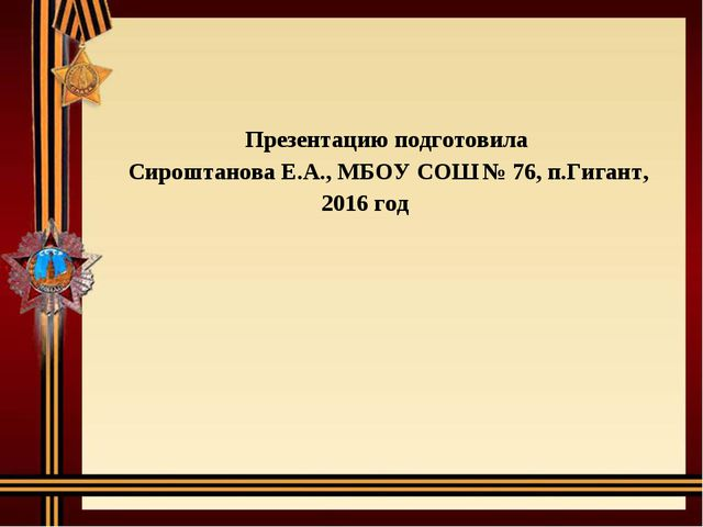 Презентацию подготовила Сироштанова Е.А., МБОУ СОШ № 76, п.Гигант, 2016 год