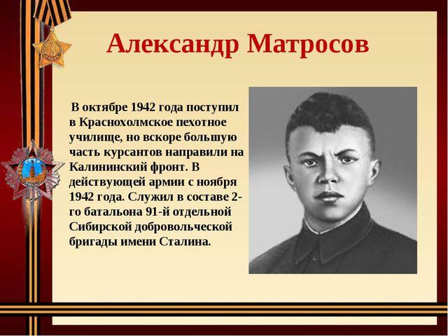 Александр Матросов В октябре 1942 года поступил в Краснохолмское пехотное уч...