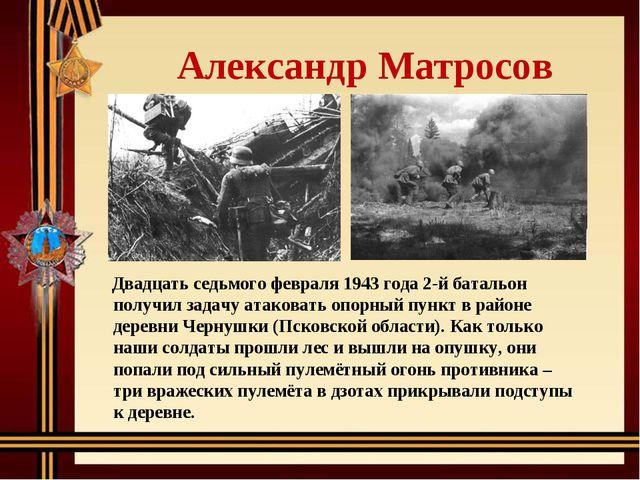Александр Матросов Двадцать седьмого февраля 1943 года 2-й батальон получил...
