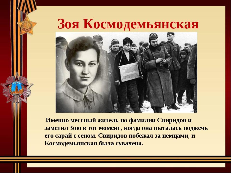 Зоя Космодемьянская Именно местный житель по фамилии Свиридов и заметил Зою...