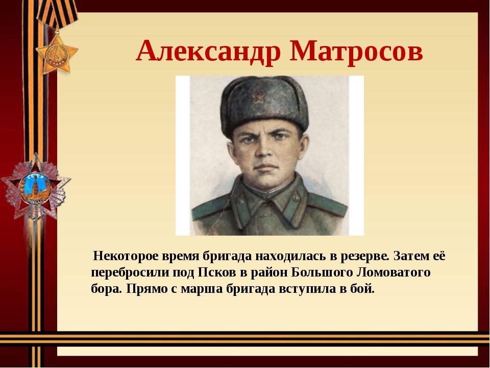 Александр Матросов Некоторое время бригада находилась в резерве. Затем её пе...