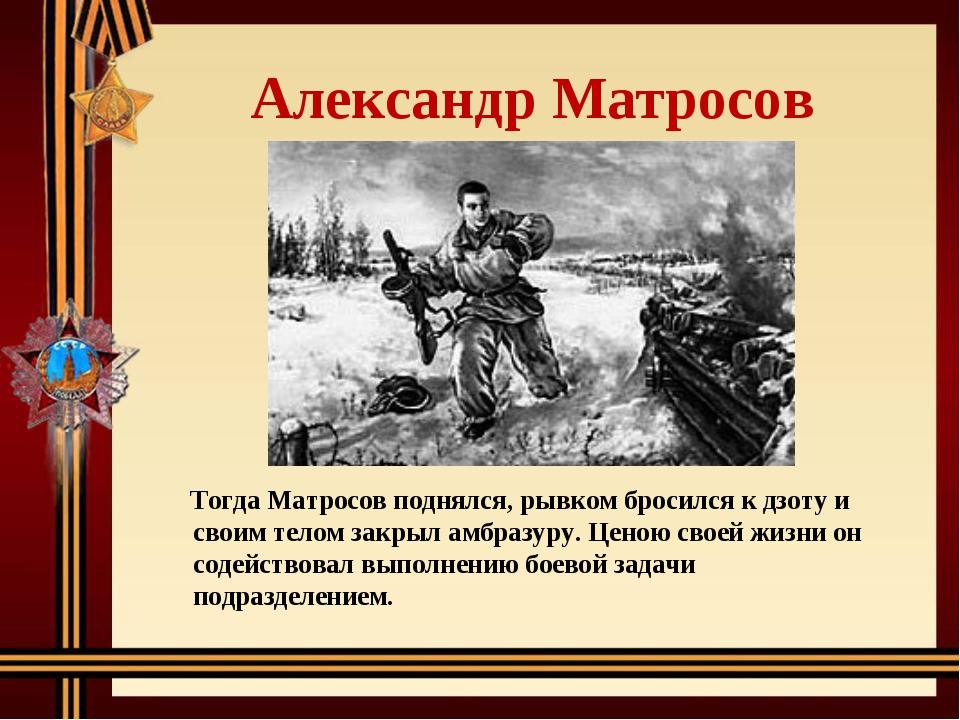 Александр Матросов Тогда Матросов поднялся, рывком бросился к дзоту и своим...