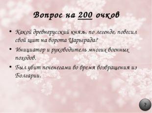 Вопрос на 200 очков Какой древнерусский князь, по легенде, повесил свой щит н