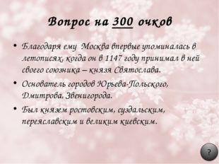Вопрос на 300 очков Благодаря ему Москва впервые упоминалась в летописях, ког
