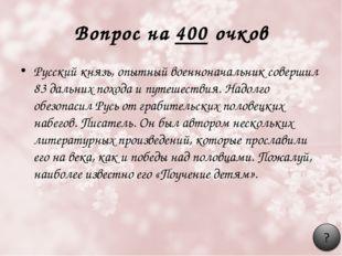 Вопрос на 400 очков Русский князь, опытный военноначальник совершил 83 дальни