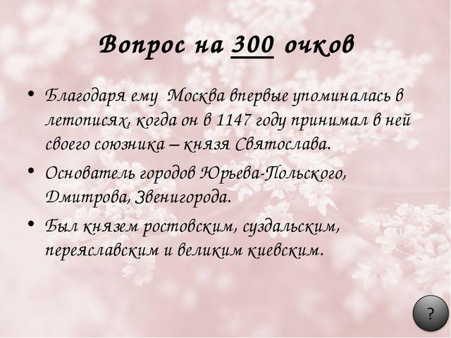 Вопрос на 300 очков Благодаря ему Москва впервые упоминалась в летописях, ког...