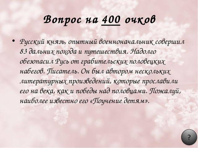 Вопрос на 400 очков Русский князь, опытный военноначальник совершил 83 дальни...