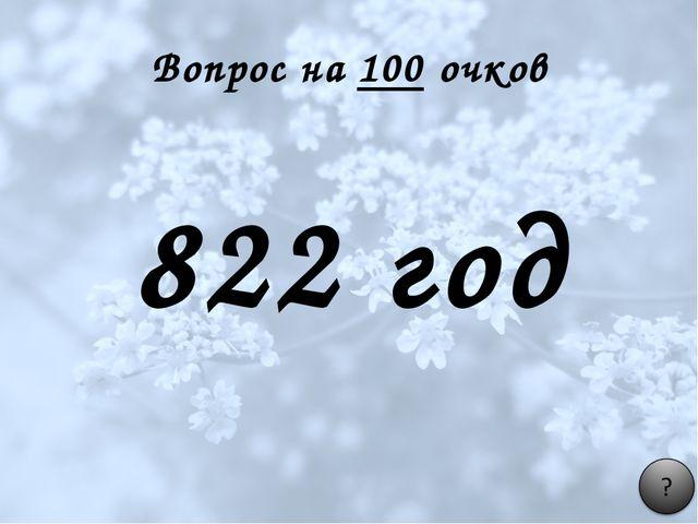 Вопрос на 100 очков 822 год