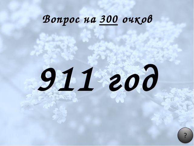 Вопрос на 300 очков 911 год