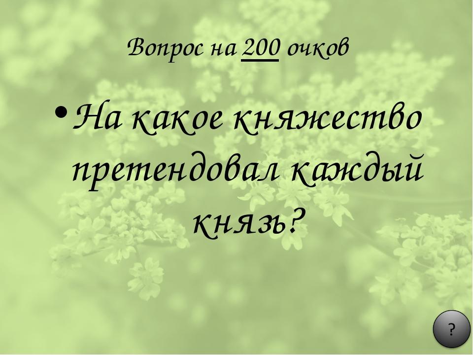 Вопрос на 200 очков На какое княжество претендовал каждый князь?