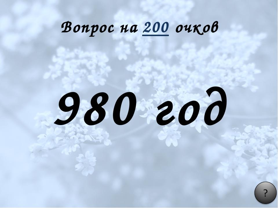 Вопрос на 200 очков 980 год