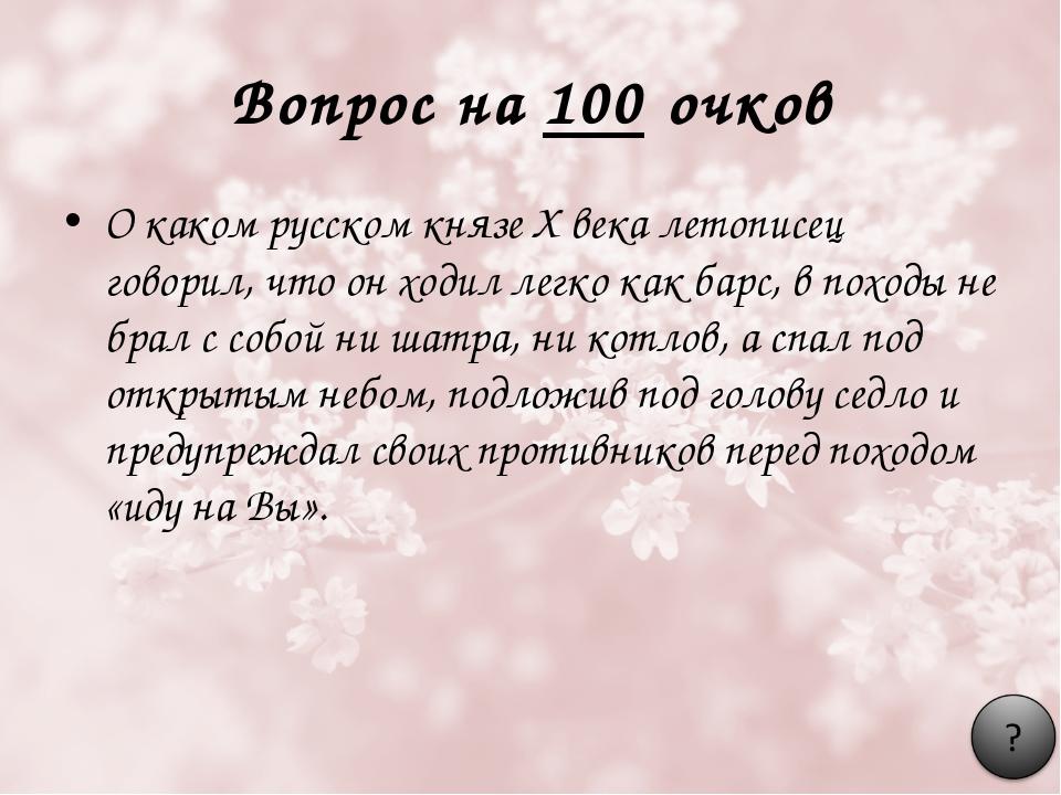 Вопрос на 100 очков О каком русском князе X века летописец говорил, что он хо...