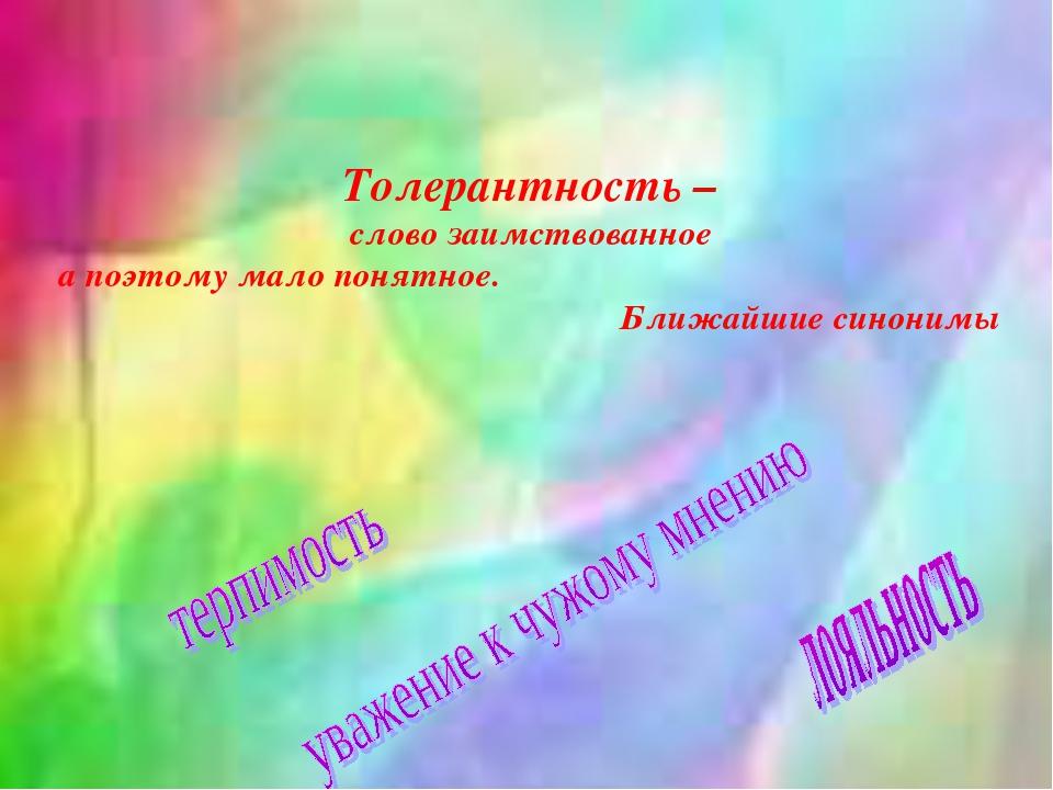 Толерантность – слово заимствованное а поэтому мало понятное. Ближайшие синон...