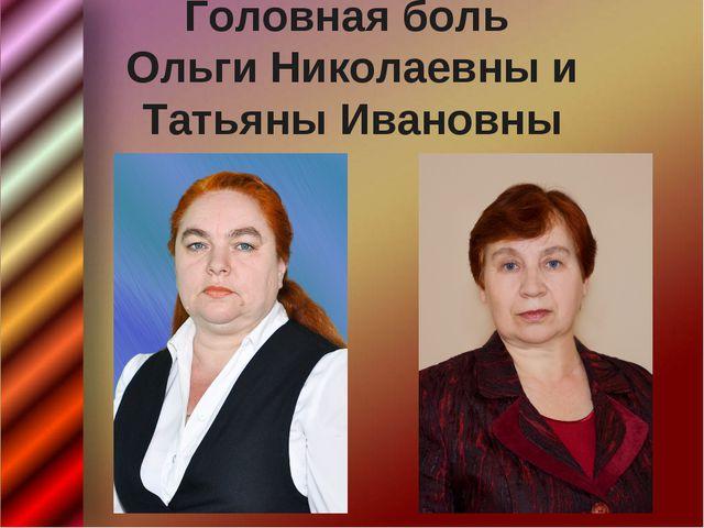 Головная боль Ольги Николаевны и Татьяны Ивановны