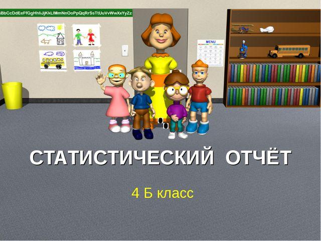 СТАТИСТИЧЕСКИЙ ОТЧЁТ 4 Б класс