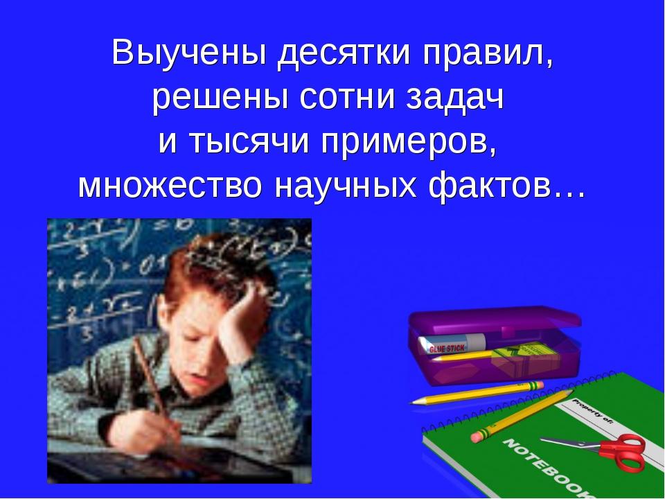 Выучены десятки правил, решены сотни задач и тысячи примеров, множество научн...
